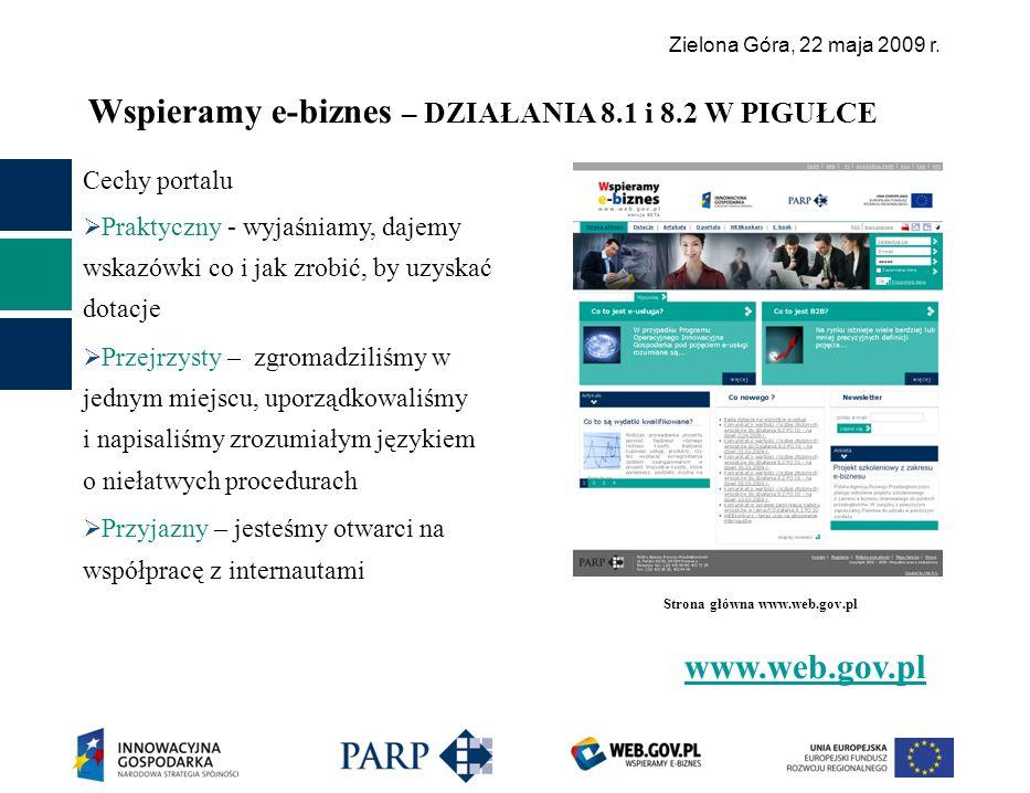 Zielona Góra, 22 maja 2009 r. Wspieramy e-biznes – DZIAŁANIA 8.1 i 8.2 W PIGUŁCE www.web.gov.pl Cechy portalu Praktyczny - wyjaśniamy, dajemy wskazówk
