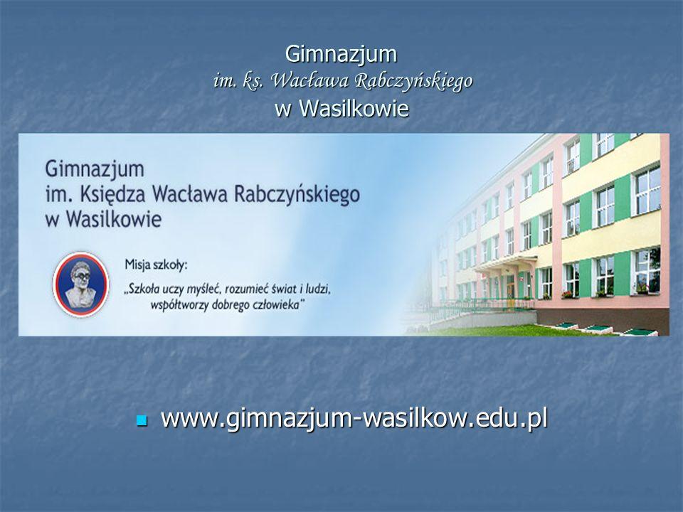 Gimnazjum im. ks. Wacława Rabczyńskiego w Wasilkowie www.gimnazjum-wasilkow.edu.pl www.gimnazjum-wasilkow.edu.pl