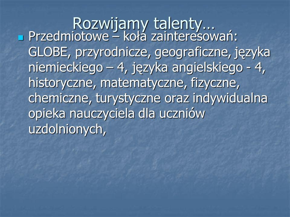 Rozwijamy talenty… Przedmiotowe – koła zainteresowań: GLOBE, przyrodnicze, geograficzne, języka niemieckiego – 4, języka angielskiego - 4, historyczne