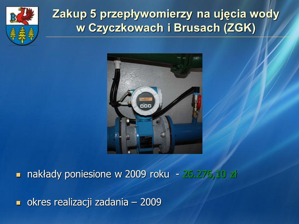Zakup 5 przepływomierzy na ujęcia wody w Czyczkowach i Brusach (ZGK) nakłady poniesione w 2009 roku - 26.276,10 zł nakłady poniesione w 2009 roku - 26