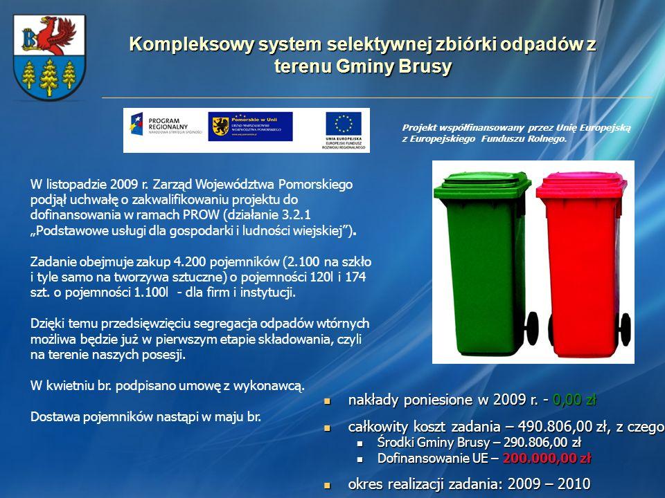 Kompleksowy system selektywnej zbiórki odpadów z terenu Gminy Brusy nakłady poniesione w 2009 r. - 0,00 zł nakłady poniesione w 2009 r. - 0,00 zł całk