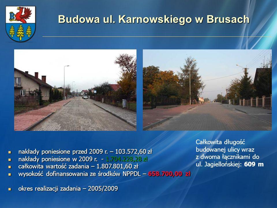 Budowa ul. Karnowskiego w Brusach Całkowita długość budowanej ulicy wraz z dwoma łącznikami do ul. Jagiellońskiej: 609 m nakłady poniesione przed 2009
