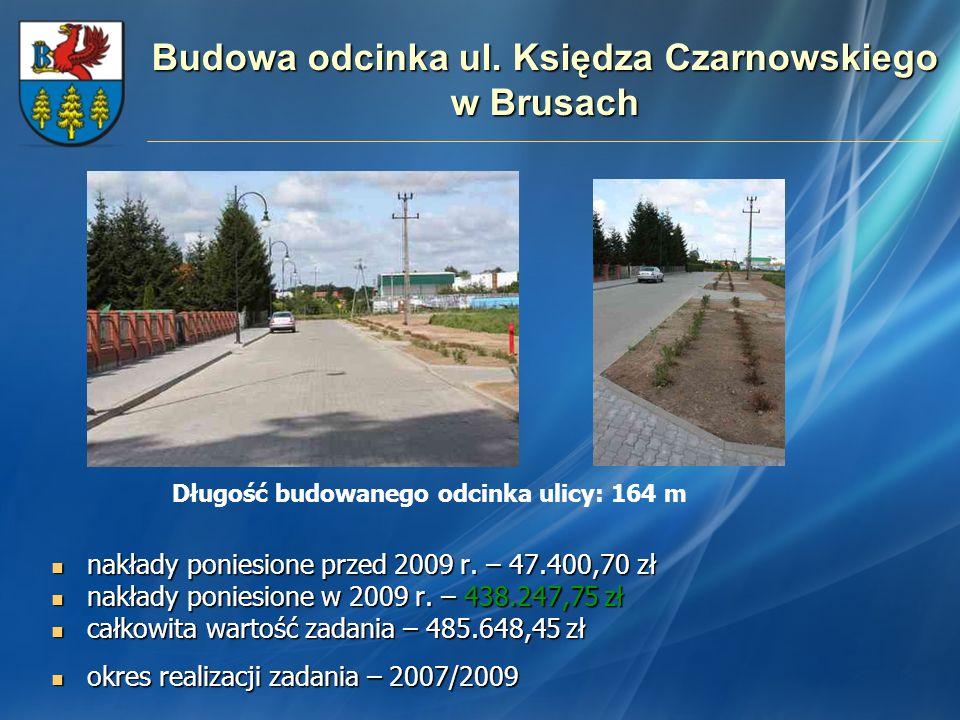 Budowa odcinka ul. Księdza Czarnowskiego w Brusach nakłady poniesione przed 2009 r. – 47.400,70 zł nakłady poniesione przed 2009 r. – 47.400,70 zł nak