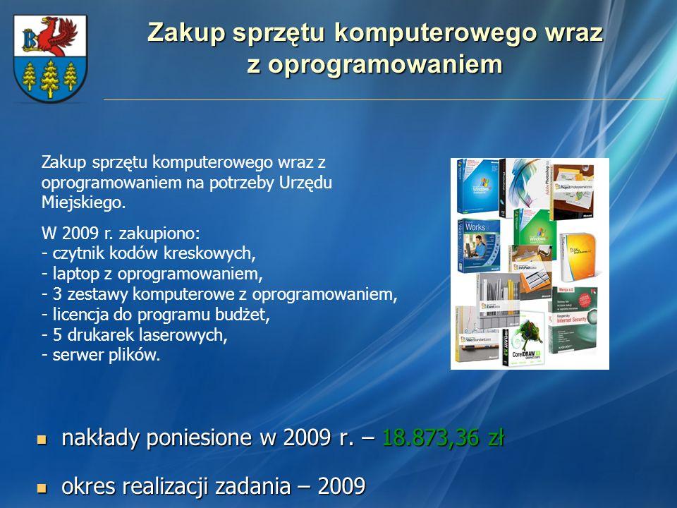 Zakup sprzętu komputerowego wraz z oprogramowaniem nakłady poniesione w 2009 r. – 18.873,36 zł nakłady poniesione w 2009 r. – 18.873,36 zł okres reali