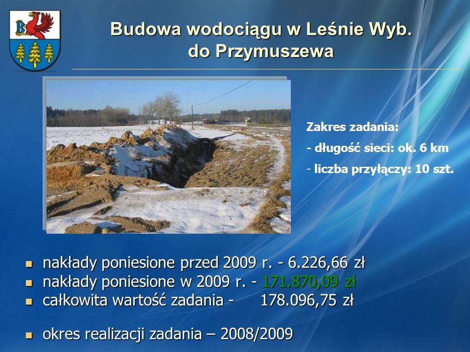 Budowa wodociągu w Leśnie Wyb. do Przymuszewa nakłady poniesione przed 2009 r. - 6.226,66 zł nakłady poniesione przed 2009 r. - 6.226,66 zł nakłady po