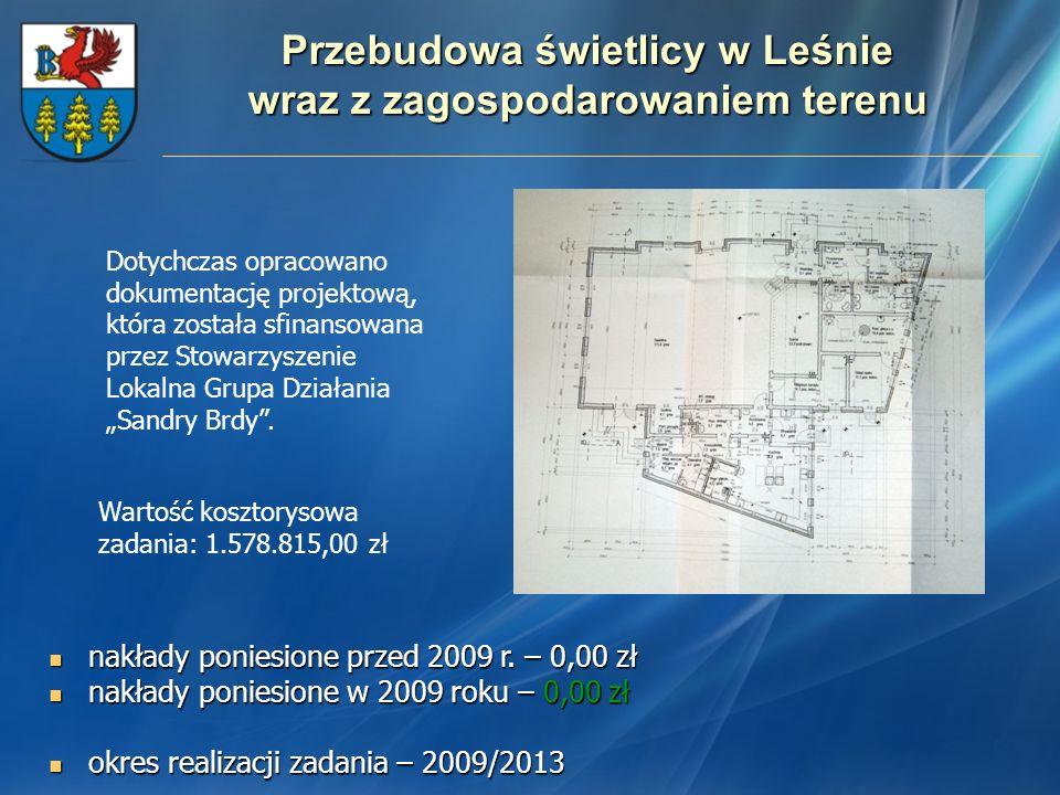 Przebudowa świetlicy w Leśnie wraz z zagospodarowaniem terenu nakłady poniesione przed 2009 r. – 0,00 zł nakłady poniesione przed 2009 r. – 0,00 zł na