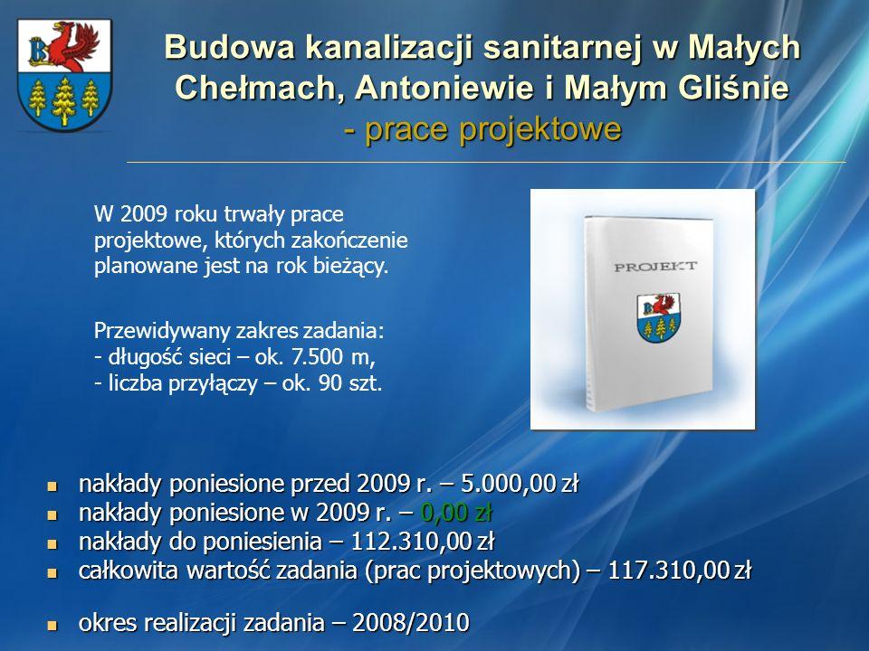 Budowa kanalizacji sanitarnej w Małych Chełmach, Antoniewie i Małym Gliśnie - prace projektowe nakłady poniesione przed 2009 r. – 5.000,00 zł nakłady