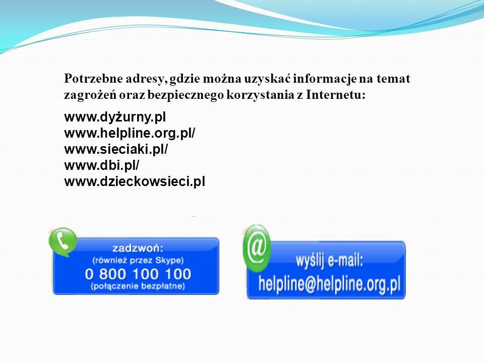 Potrzebne adresy, gdzie można uzyskać informacje na temat zagrożeń oraz bezpiecznego korzystania z Internetu: www.dyżurny.pl www.helpline.org.pl/ www.