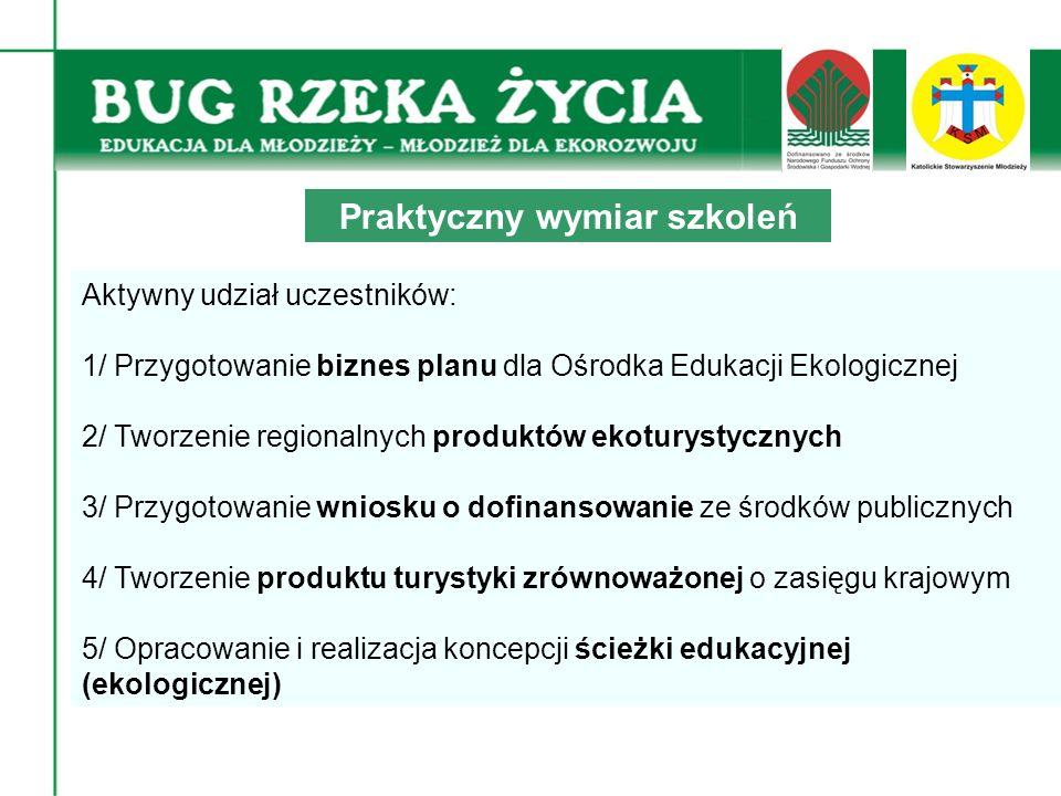 Aktywny udział uczestników: 1/ Przygotowanie biznes planu dla Ośrodka Edukacji Ekologicznej 2/ Tworzenie regionalnych produktów ekoturystycznych 3/ Przygotowanie wniosku o dofinansowanie ze środków publicznych 4/ Tworzenie produktu turystyki zrównoważonej o zasięgu krajowym 5/ Opracowanie i realizacja koncepcji ścieżki edukacyjnej (ekologicznej) Praktyczny wymiar szkoleń