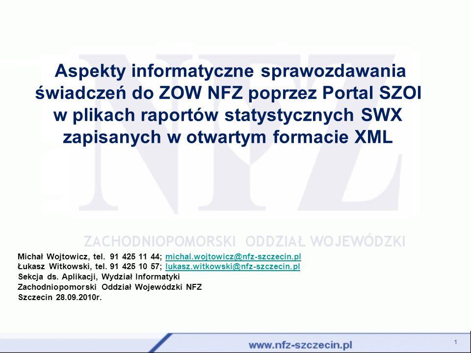 SPRAWOZDAWANIE ŚWIADCZEŃ 2 Informacje o udzielonych świadczeniach sprawozdawane są do ZOW NFZ poprzez Portal SZOI w plikach raportów statystycznych SWX zapisanych w otwartym formacie XML.