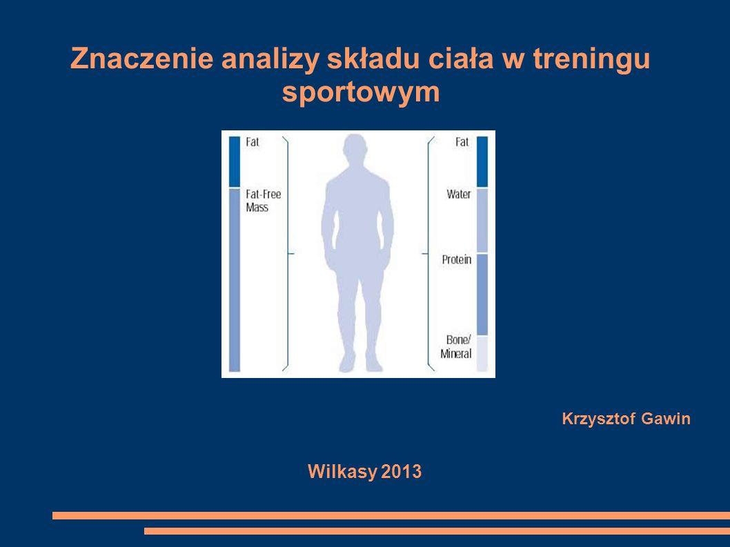 Znaczenie analizy składu ciała w treningu sportowym Krzysztof Gawin Wilkasy 2013