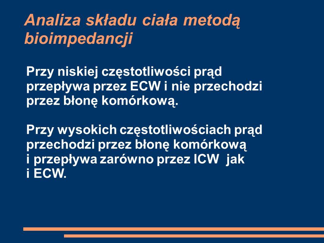 Analiza składu ciała metodą bioimpedancji Przy niskiej częstotliwości prąd przepływa przez ECW i nie przechodzi przez błonę komórkową. Przy wysokich c