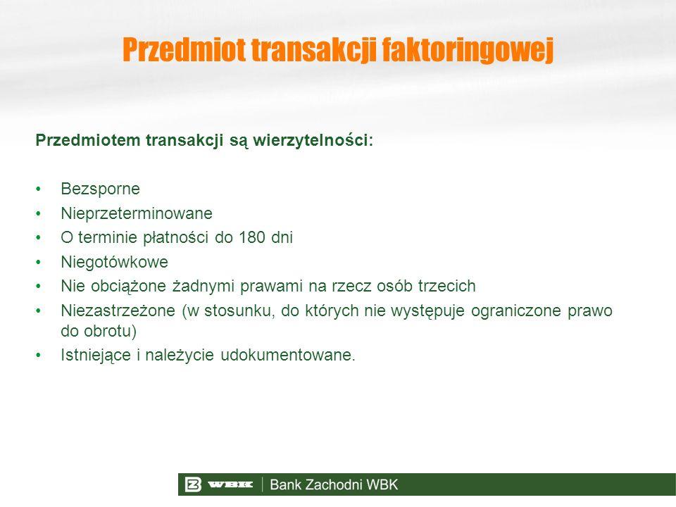 Przedmiot transakcji faktoringowej Przedmiotem transakcji są wierzytelności: Bezsporne Nieprzeterminowane O terminie płatności do 180 dni Niegotówkowe