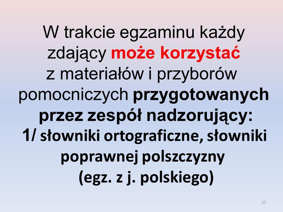 10 W trakcie egzaminu każdy zdający może korzystać z materiałów i przyborów pomocniczych przygotowanych przez zespół nadzorujący: 1/ słowniki ortograficzne, słowniki poprawnej polszczyzny (egz.