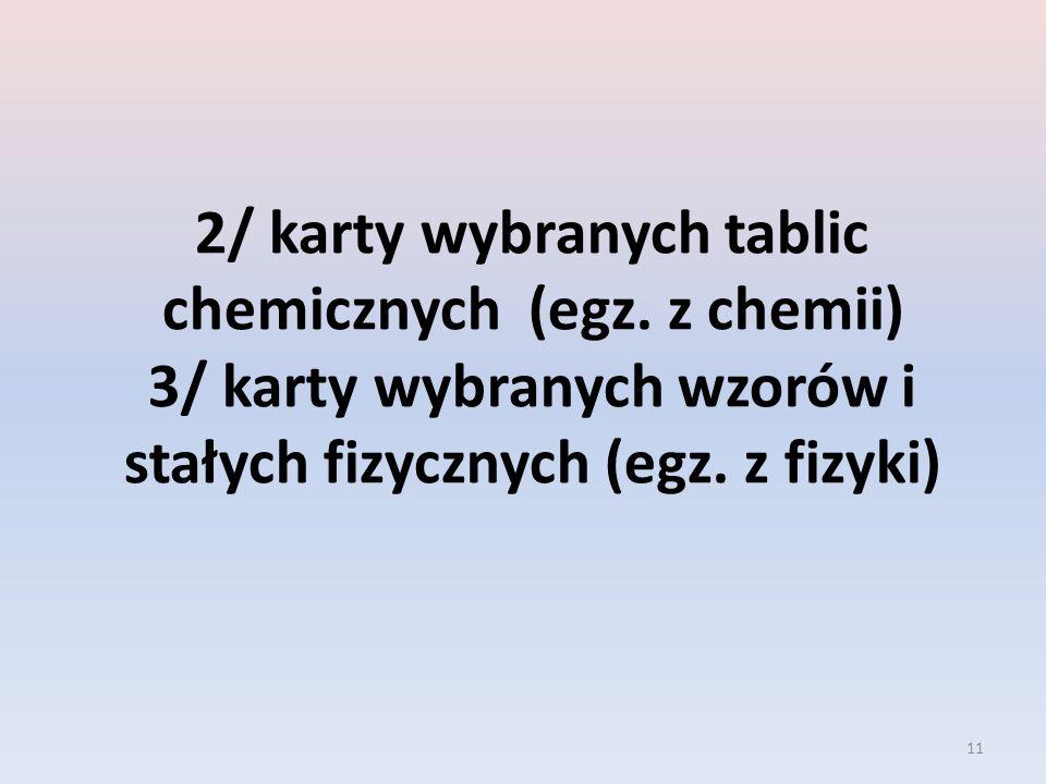 11 2/ karty wybranych tablic chemicznych (egz. z chemii) 3/ karty wybranych wzorów i stałych fizycznych (egz. z fizyki)