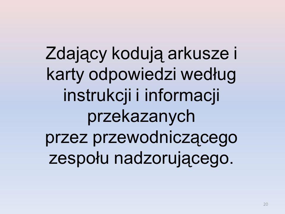 20 Zdający kodują arkusze i karty odpowiedzi według instrukcji i informacji przekazanych przez przewodniczącego zespołu nadzorującego.