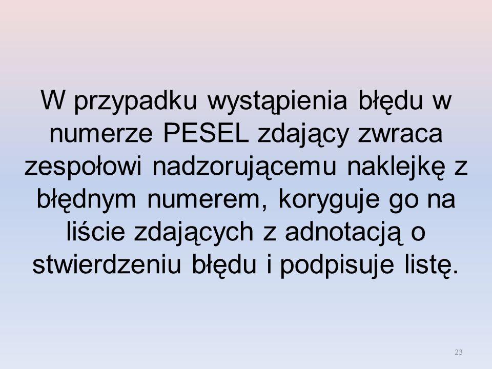 23 W przypadku wystąpienia błędu w numerze PESEL zdający zwraca zespołowi nadzorującemu naklejkę z błędnym numerem, koryguje go na liście zdających z