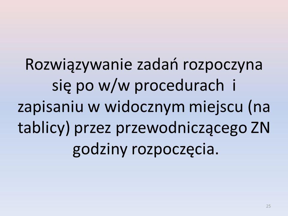 25 Rozwiązywanie zadań rozpoczyna się po w/w procedurach i zapisaniu w widocznym miejscu (na tablicy) przez przewodniczącego ZN godziny rozpoczęcia.