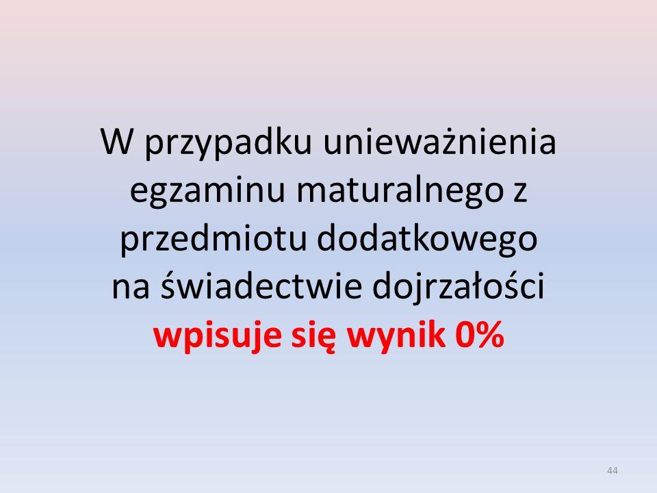 44 W przypadku unieważnienia egzaminu maturalnego z przedmiotu dodatkowego na świadectwie dojrzałości wpisuje się wynik 0%
