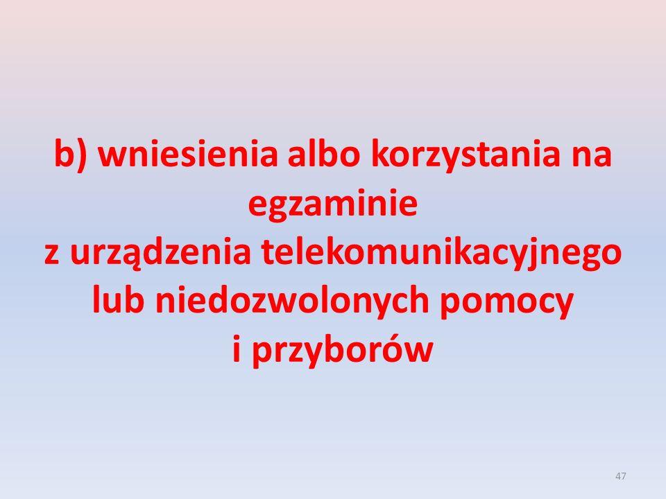 47 b) wniesienia albo korzystania na egzaminie z urządzenia telekomunikacyjnego lub niedozwolonych pomocy i przyborów