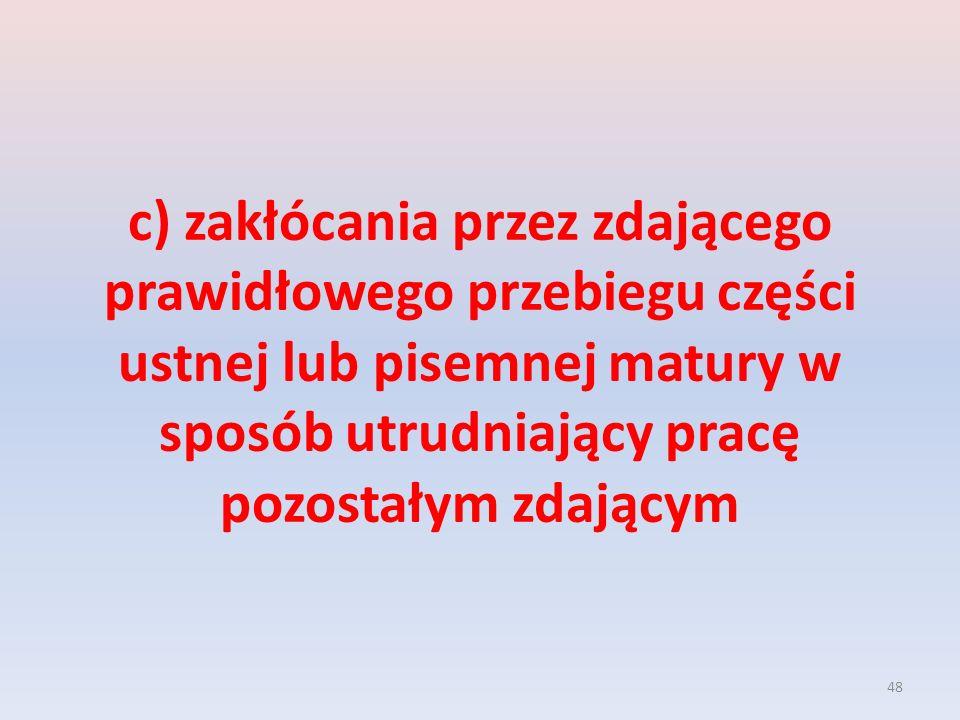 48 c) zakłócania przez zdającego prawidłowego przebiegu części ustnej lub pisemnej matury w sposób utrudniający pracę pozostałym zdającym