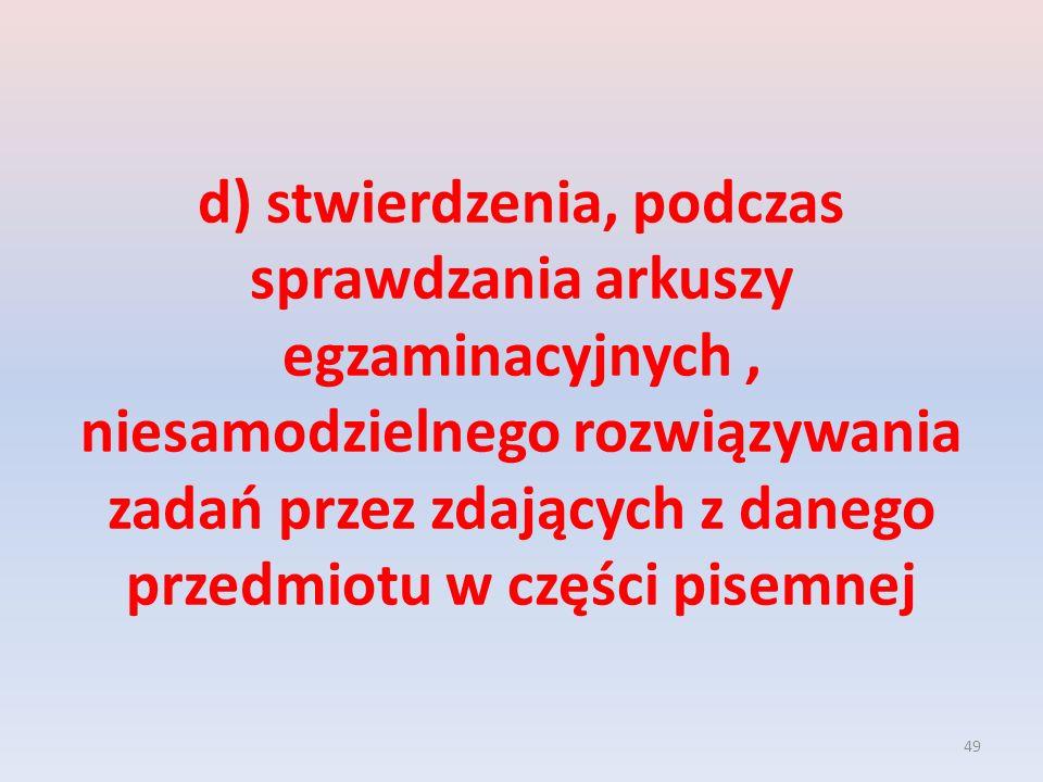 49 d) stwierdzenia, podczas sprawdzania arkuszy egzaminacyjnych, niesamodzielnego rozwiązywania zadań przez zdających z danego przedmiotu w części pisemnej