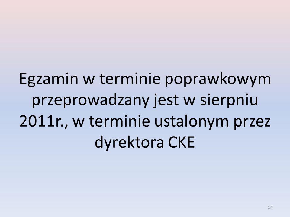 54 Egzamin w terminie poprawkowym przeprowadzany jest w sierpniu 2011r., w terminie ustalonym przez dyrektora CKE