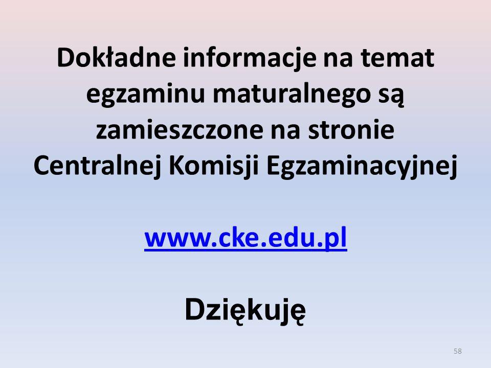 58 Dokładne informacje na temat egzaminu maturalnego są zamieszczone na stronie Centralnej Komisji Egzaminacyjnej www.cke.edu.pl Dziękuję www.cke.edu.pl