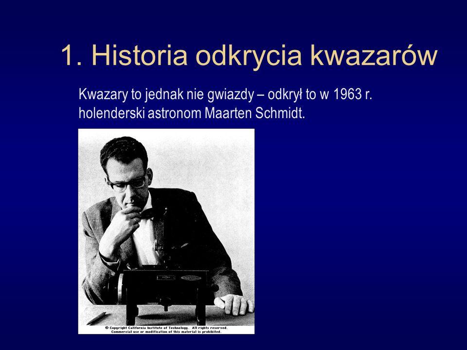 1. Historia odkrycia kwazarów Kwazary to jednak nie gwiazdy – odkrył to w 1963 r. holenderski astronom Maarten Schmidt.
