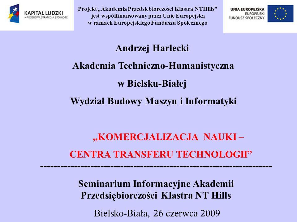 Projekt Akademia Przedsiębiorczości Klastra NTHills jest współfinansowany przez Unię Europejską w ramach Europejskiego Funduszu Społecznego Andrzej Harlecki Akademia Techniczno-Humanistyczna w Bielsku-Białej Wydział Budowy Maszyn i Informatyki KOMERCJALIZACJA NAUKI – CENTRA TRANSFERU TECHNOLOGII ---------------------------------------------------------------------- Seminarium Informacyjne Akademii Przedsiębiorczości Klastra NT Hills Bielsko-Biała, 26 czerwca 2009