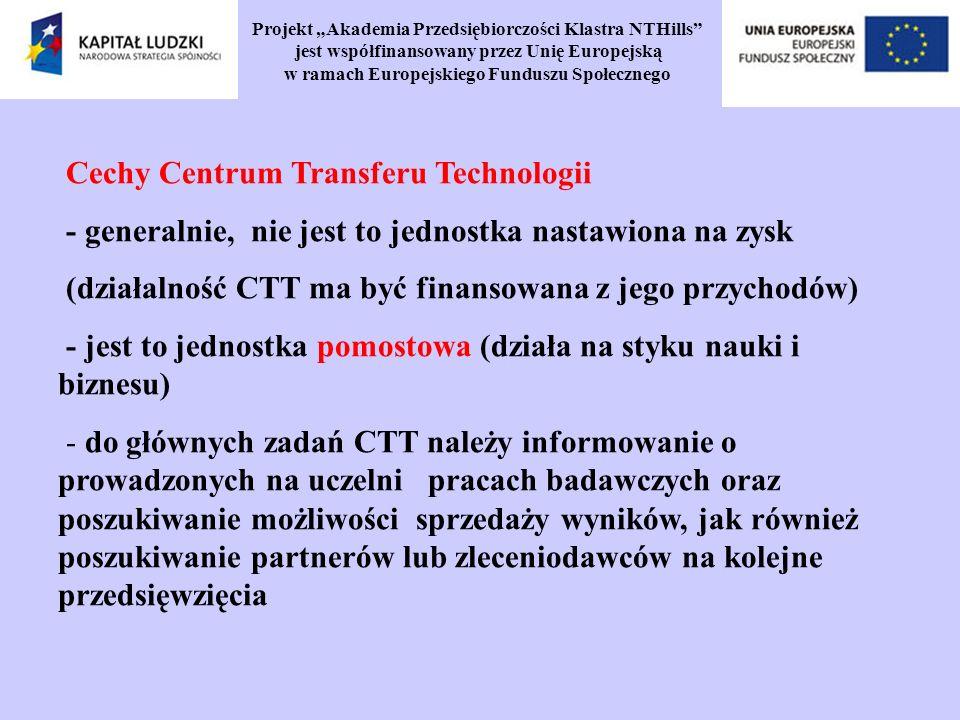 Projekt Akademia Przedsiębiorczości Klastra NTHills jest współfinansowany przez Unię Europejską w ramach Europejskiego Funduszu Społecznego Cechy Centrum Transferu Technologii - generalnie, nie jest to jednostka nastawiona na zysk (działalność CTT ma być finansowana z jego przychodów) - jest to jednostka pomostowa (działa na styku nauki i biznesu) - do głównych zadań CTT należy informowanie o prowadzonych na uczelni pracach badawczych oraz poszukiwanie możliwości sprzedaży wyników, jak również poszukiwanie partnerów lub zleceniodawców na kolejne przedsięwzięcia
