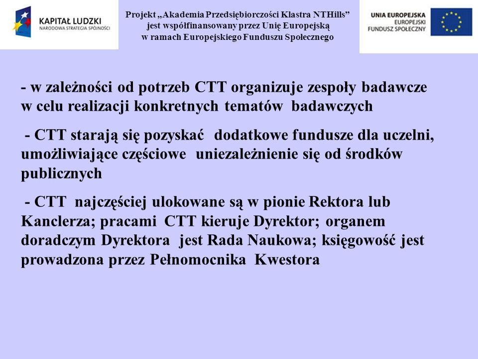 Projekt Akademia Przedsiębiorczości Klastra NTHills jest współfinansowany przez Unię Europejską w ramach Europejskiego Funduszu Społecznego - w zależności od potrzeb CTT organizuje zespoły badawcze w celu realizacji konkretnych tematów badawczych - CTT starają się pozyskać dodatkowe fundusze dla uczelni, umożliwiające częściowe uniezależnienie się od środków publicznych - CTT najczęściej ulokowane są w pionie Rektora lub Kanclerza; pracami CTT kieruje Dyrektor; organem doradczym Dyrektora jest Rada Naukowa; księgowość jest prowadzona przez Pełnomocnika Kwestora