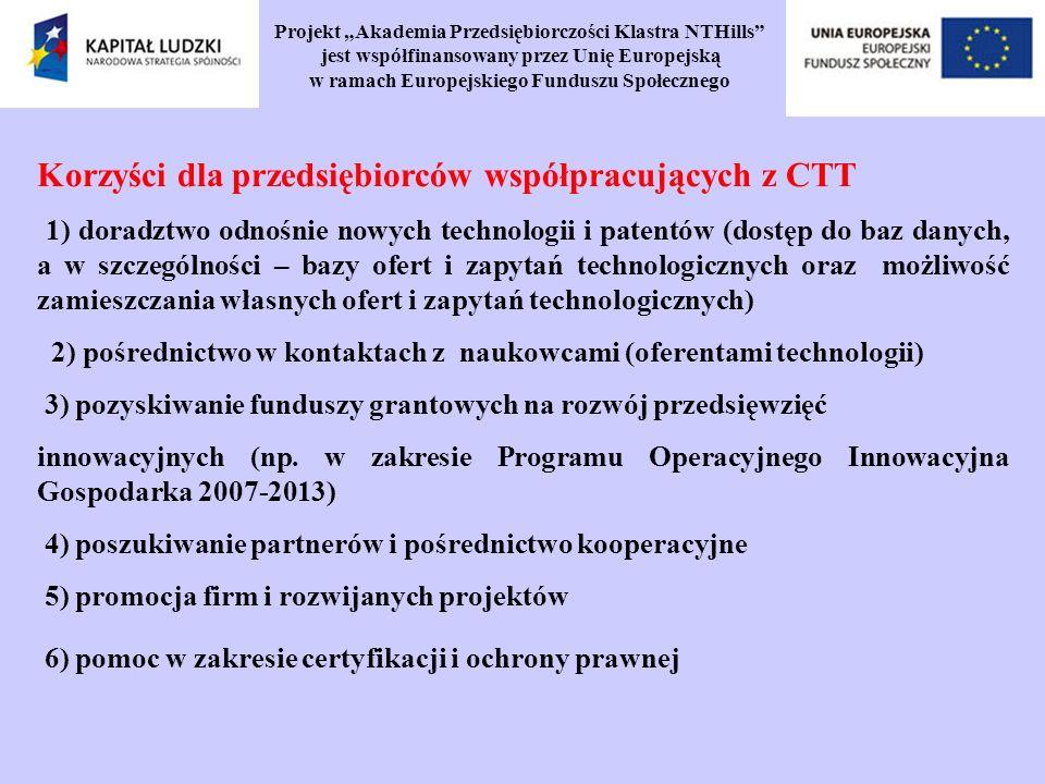Projekt Akademia Przedsiębiorczości Klastra NTHills jest współfinansowany przez Unię Europejską w ramach Europejskiego Funduszu Społecznego Korzyści dla przedsiębiorców współpracujących z CTT 1) doradztwo odnośnie nowych technologii i patentów (dostęp do baz danych, a w szczególności – bazy ofert i zapytań technologicznych oraz możliwość zamieszczania własnych ofert i zapytań technologicznych) 2) pośrednictwo w kontaktach z naukowcami (oferentami technologii) 3) pozyskiwanie funduszy grantowych na rozwój przedsięwzięć innowacyjnych (np.