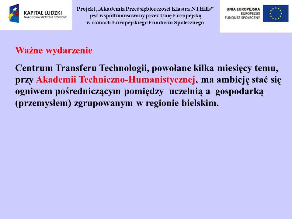 Projekt Akademia Przedsiębiorczości Klastra NTHills jest współfinansowany przez Unię Europejską w ramach Europejskiego Funduszu Społecznego Ważne wydarzenie Centrum Transferu Technologii, powołane kilka miesięcy temu, przy Akademii Techniczno-Humanistycznej, ma ambicję stać się ogniwem pośredniczącym pomiędzy uczelnią a gospodarką (przemysłem) zgrupowanym w regionie bielskim.
