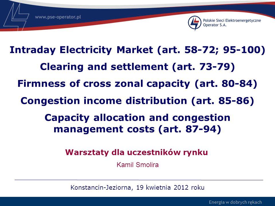 Energia w dobrych rękach 12 Article 64 RESULTS OF THE CONTINUOUS TRADING MATCHING ALGORITHM Wyniki działania Algorytmu RDB –Zaakceptowane oferty i ceny transakcyjne –Salda wszystkich obszarów rynkowych dla każdego okresu czasu objętego rynkiem dnia bieżącego Market Coupling Operator powinien dołożyć wszelkich starań aby: –Zapewnić dokładność i efektywność uzyskiwanych wyników –Zapewnić zgodność wyników z celami działania rynku (Art.