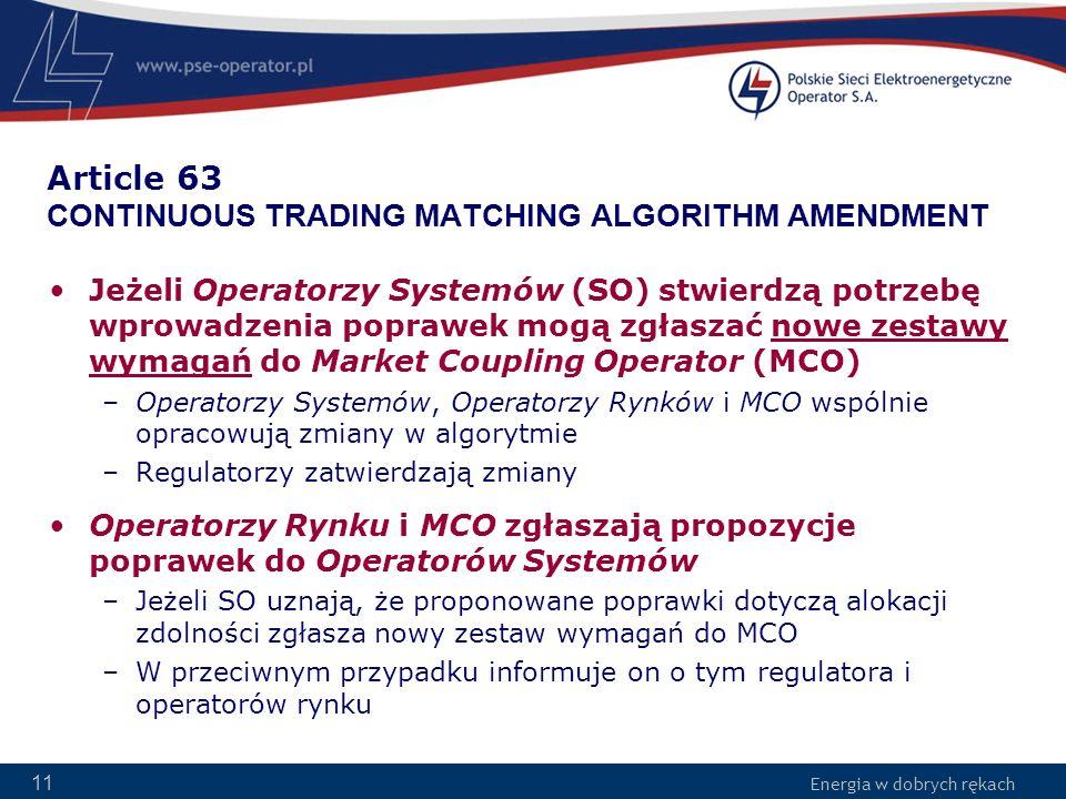 Energia w dobrych rękach 11 Article 63 CONTINUOUS TRADING MATCHING ALGORITHM AMENDMENT Jeżeli Operatorzy Systemów (SO) stwierdzą potrzebę wprowadzenia