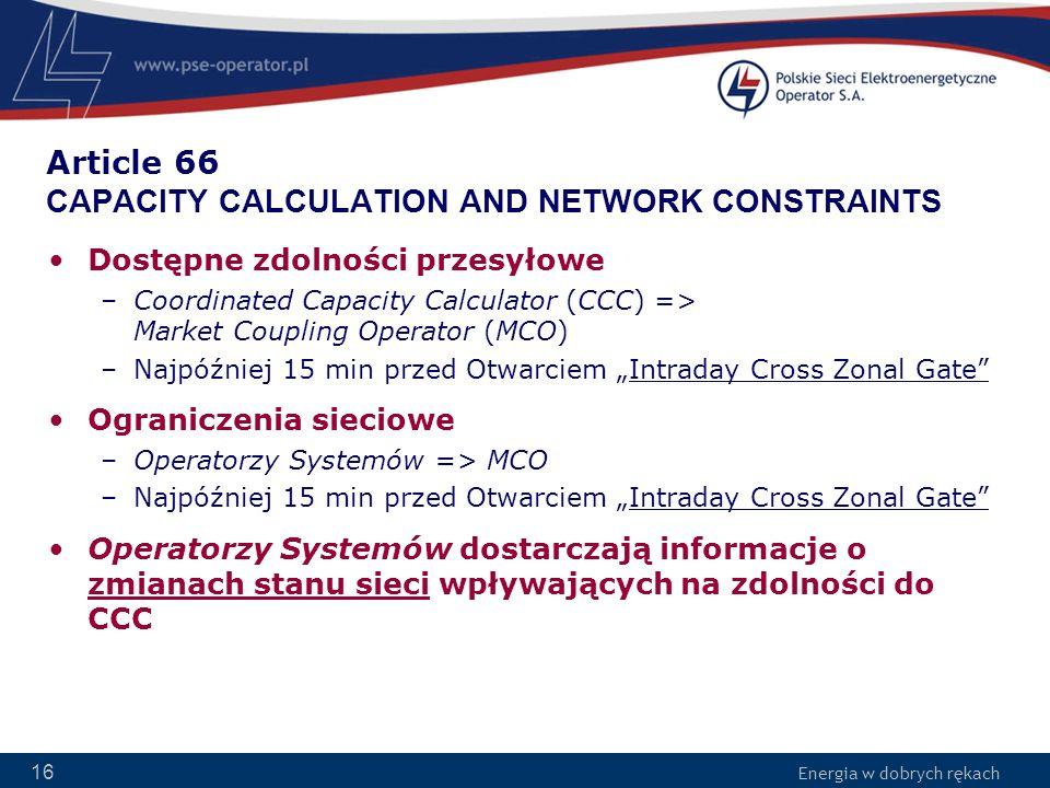 Energia w dobrych rękach 16 Article 66 CAPACITY CALCULATION AND NETWORK CONSTRAINTS Dostępne zdolności przesyłowe –Coordinated Capacity Calculator (CC