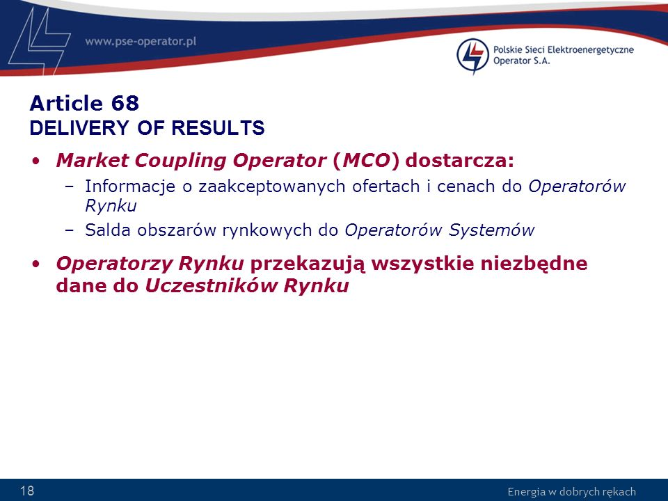 Energia w dobrych rękach 18 Article 68 DELIVERY OF RESULTS Market Coupling Operator (MCO) dostarcza: –Informacje o zaakceptowanych ofertach i cenach d