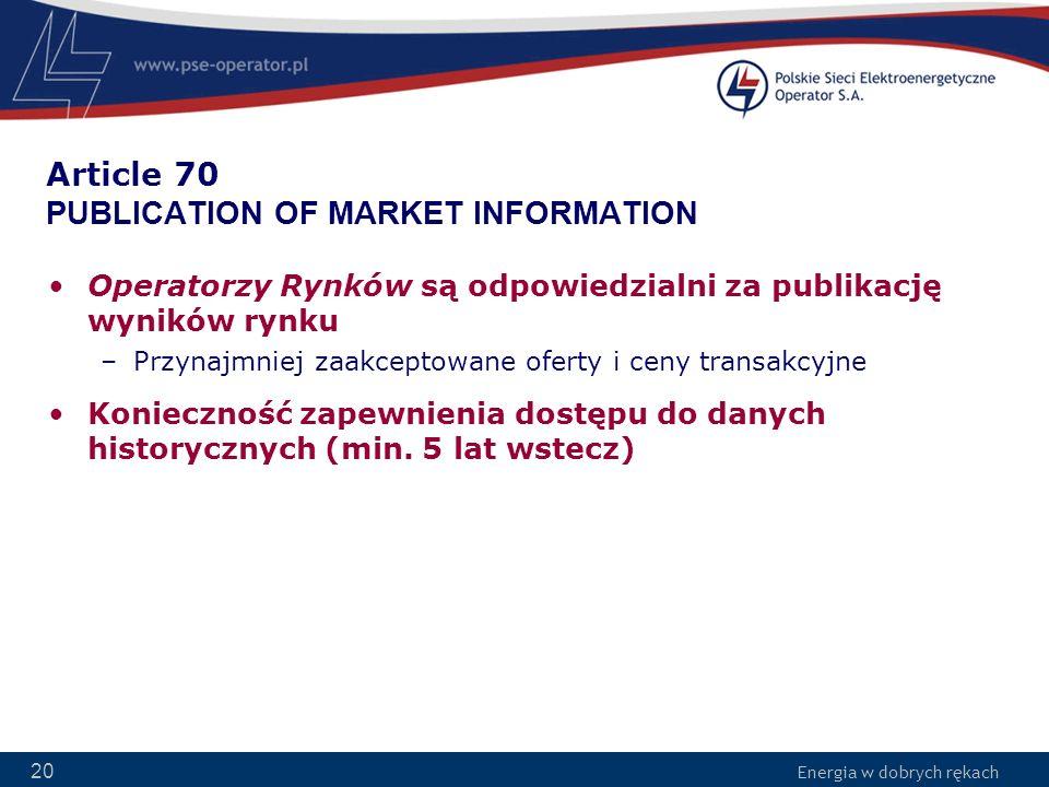 Energia w dobrych rękach 20 Article 70 PUBLICATION OF MARKET INFORMATION Operatorzy Rynków są odpowiedzialni za publikację wyników rynku –Przynajmniej