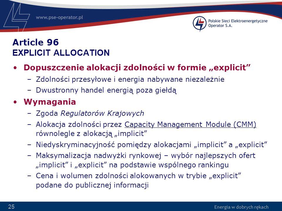 Energia w dobrych rękach 25 Article 96 EXPLICIT ALLOCATION Dopuszczenie alokacji zdolności w formie explicit –Zdolności przesyłowe i energia nabywane