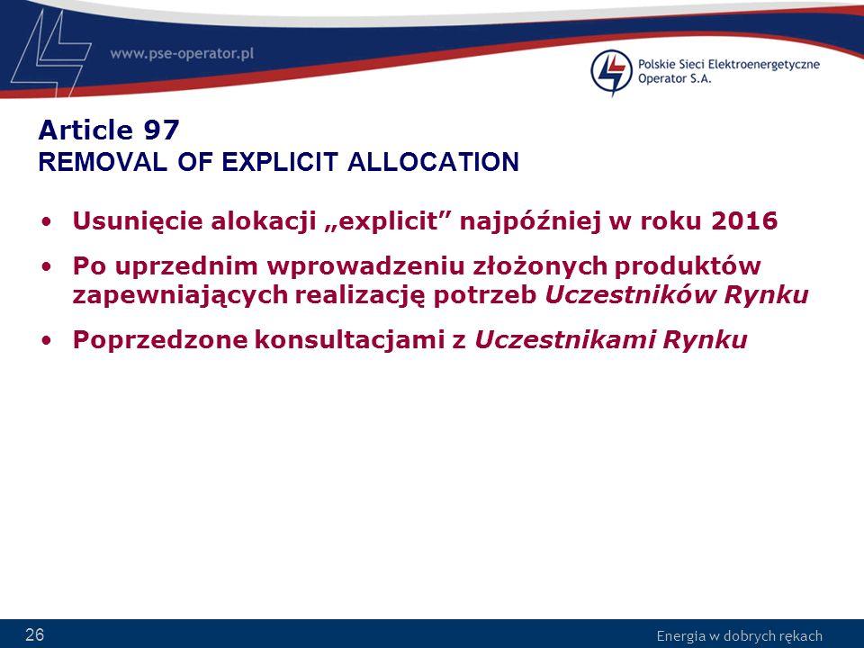 Energia w dobrych rękach 26 Article 97 REMOVAL OF EXPLICIT ALLOCATION Usunięcie alokacji explicit najpóźniej w roku 2016 Po uprzednim wprowadzeniu zło