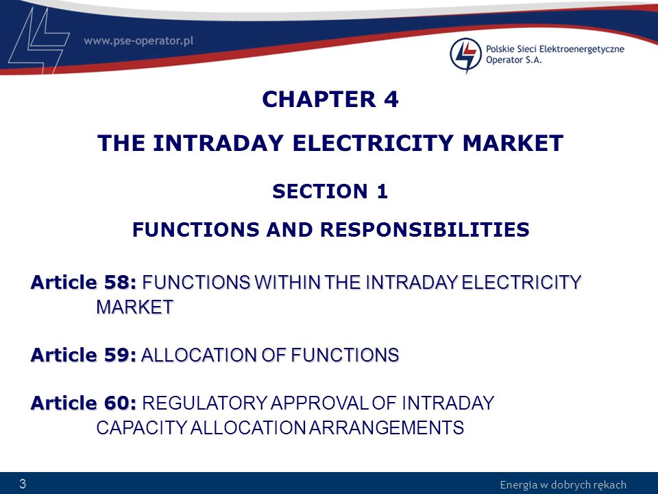 Energia w dobrych rękach 14 SECTION 3 THE INTRADAY MARKET PROCESS Article 66: CAPACITY CALCULATION AND NETWORK CONSTRAINTS Article 67: OPERATION OF THE INTRADAY MARKET Article 68: DELIVERY OF RESULTS Article 69: CALCULATION OF SCHEDULED EXCHANGES Article 70: PUBLICATION OF MARKET INFORMATION Article 71: COMPLEMENTARY REGIONAL AUCTIONS Article 72: PRICING OF INTRADAY CAPACITY