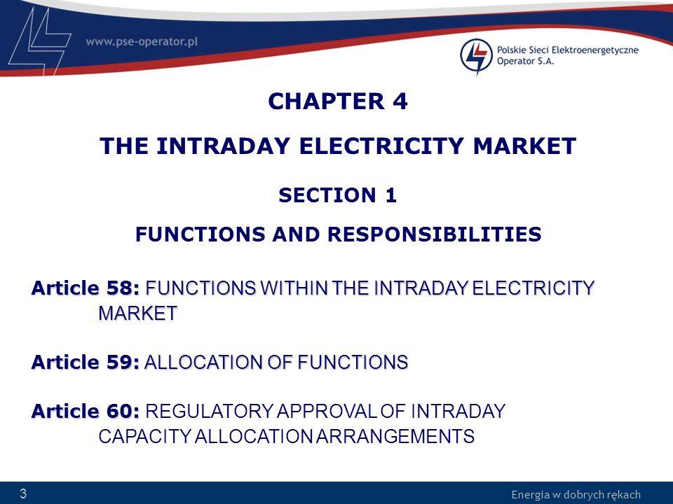 Energia w dobrych rękach 4 FUNCTIONS WITHIN THE INTRADAY MARKET Article 58: FUNCTIONS WITHIN THE INTRADAY MARKET Market Coupling Operator – MCO –Zarządzanie Algorytmem RDB –Wybór zaakceptowanych ofert Market Operator – MO –Zarządzanie rynkami lokalnymi –Kontakt z Uczestnikami Rynku Coordinated Capacity Calculator – CCC –Wyznaczanie transgranicznych zdolności przesyłowych System Operator – SO –Operator Systemu Przesyłowego (OSP) –Definiowanie lokalnych ograniczeń i wymagań sieciowych Scheduled Exchange Calculator – SEC –Wyznaczanie grafików planowanej wymiany transgranicznej Giełdy Energii .