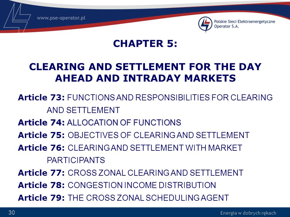 Energia w dobrych rękach 30 CHAPTER 5: CLEARING AND SETTLEMENT FOR THE DAY AHEAD AND INTRADAY MARKETS Article 74: ALLOCATION OF FUNCTIONS Article 73: