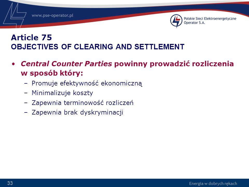 Energia w dobrych rękach 33 Article 75 OBJECTIVES OF CLEARING AND SETTLEMENT Central Counter Parties powinny prowadzić rozliczenia w sposób który: –Pr