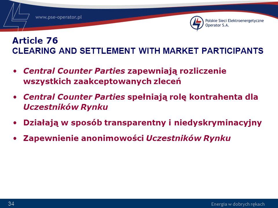 Energia w dobrych rękach 34 Article 76 CLEARING AND SETTLEMENT WITH MARKET PARTICIPANTS Central Counter Parties zapewniają rozliczenie wszystkich zaak