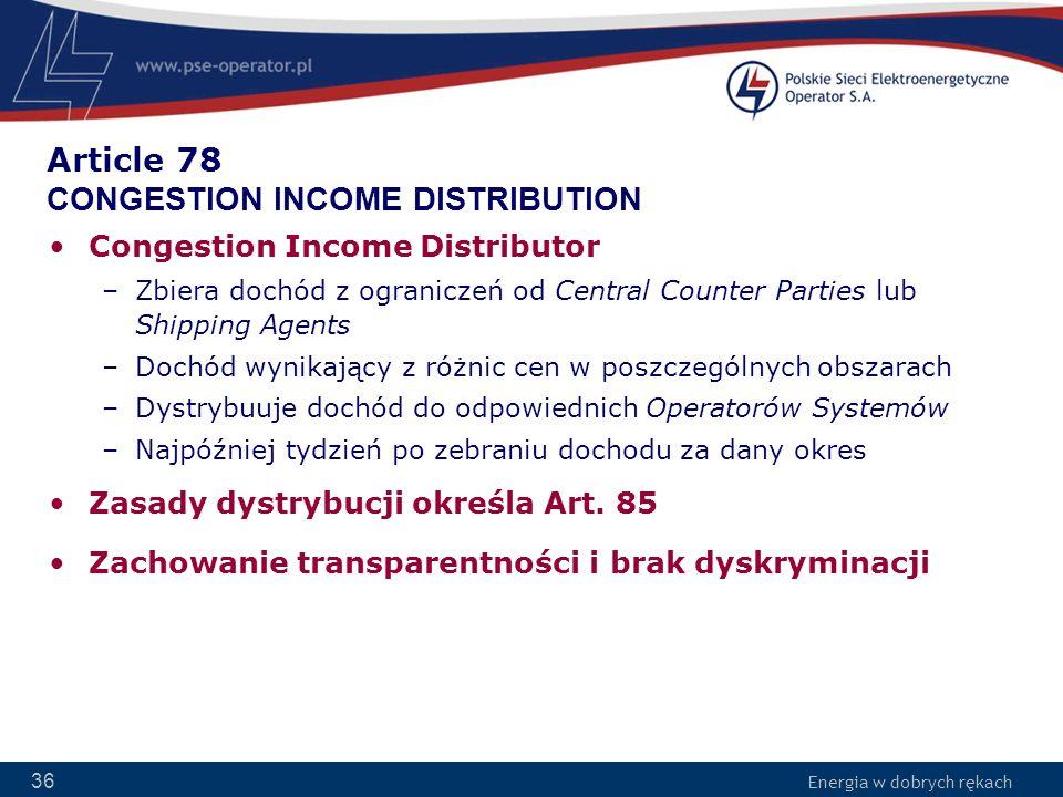 Energia w dobrych rękach 36 Article 78 CONGESTION INCOME DISTRIBUTION Congestion Income Distributor –Zbiera dochód z ograniczeń od Central Counter Par