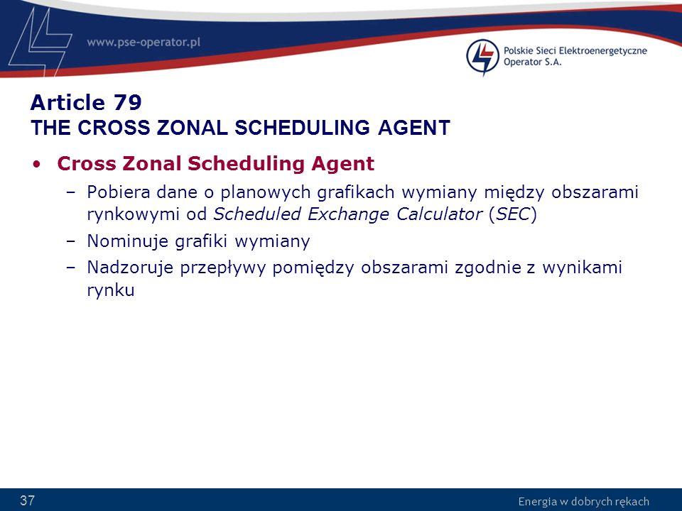 Energia w dobrych rękach 37 Article 79 THE CROSS ZONAL SCHEDULING AGENT Cross Zonal Scheduling Agent –Pobiera dane o planowych grafikach wymiany międz