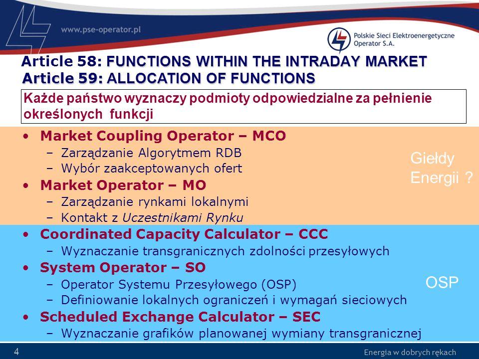 Energia w dobrych rękach 35 Article 77 CROSS ZONAL CLEARING AND SETTLEMENT Central Counter Parties (CCP) spełniają rolę kontrahenta dla siebie nawzajem na potrzeby wymiany energii pomiędzy obszarami uwzględniając: –Salda obszarów rynkowych –Grafiki planowanej wymiany transgranicznej CCP zapewniają bilans: –Sumarycznej energii wyprowadzanej i wprowadzanej z/do wszystkich obszarów rynkowych –Exportu i importu pomiędzy konkretnymi obszarami Shipping Agent (SA), kontrolowany przez OSP, może pośredniczyć pomiędzy CCP CCP lub SA zbierają dochód z ograniczeń i przekazują do jego dystrybutora (2 tygodnie)