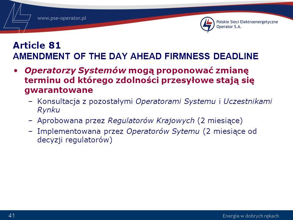 Energia w dobrych rękach 41 Article 81 AMENDMENT OF THE DAY AHEAD FIRMNESS DEADLINE Operatorzy Systemów mogą proponować zmianę terminu od którego zdol